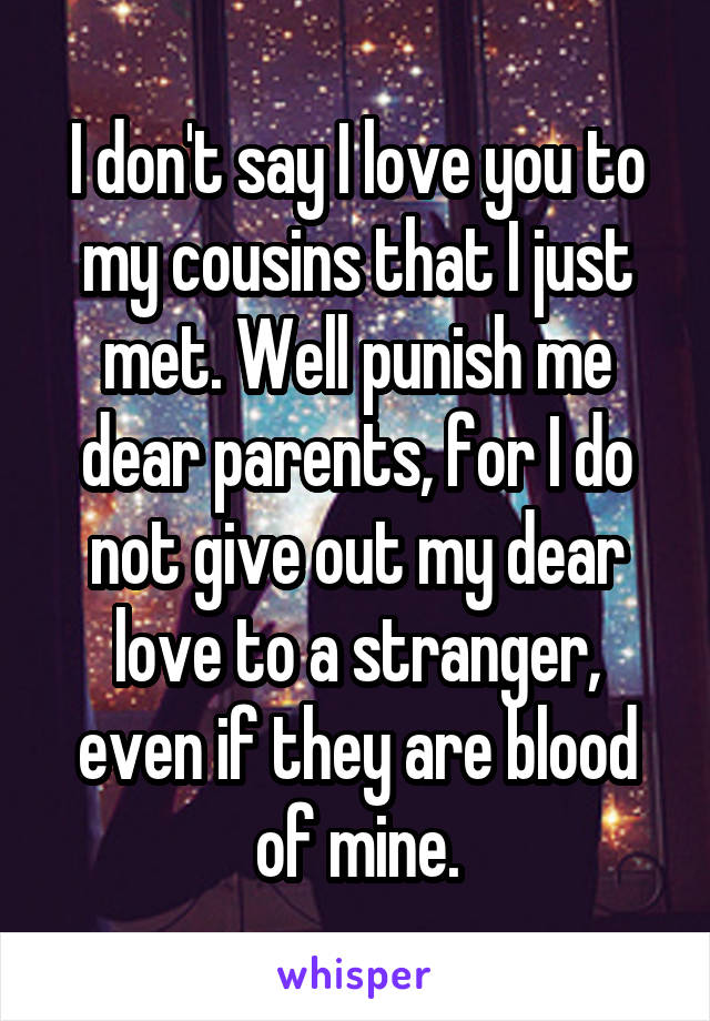 I don't say I love you to my cousins that I just met. Well punish me dear parents, for I do not give out my dear love to a stranger, even if they are blood of mine.