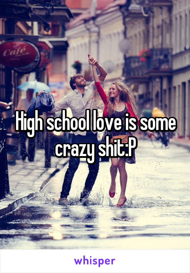 High school love is some crazy shit:P