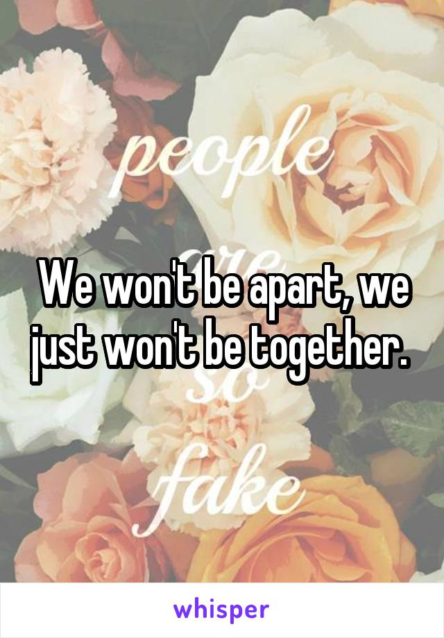 We won't be apart, we just won't be together.