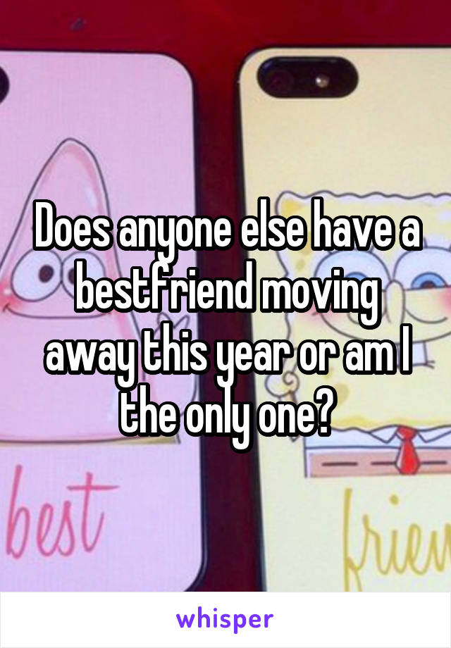 Does anyone else have a bestfriend moving away this year or am I the only one?