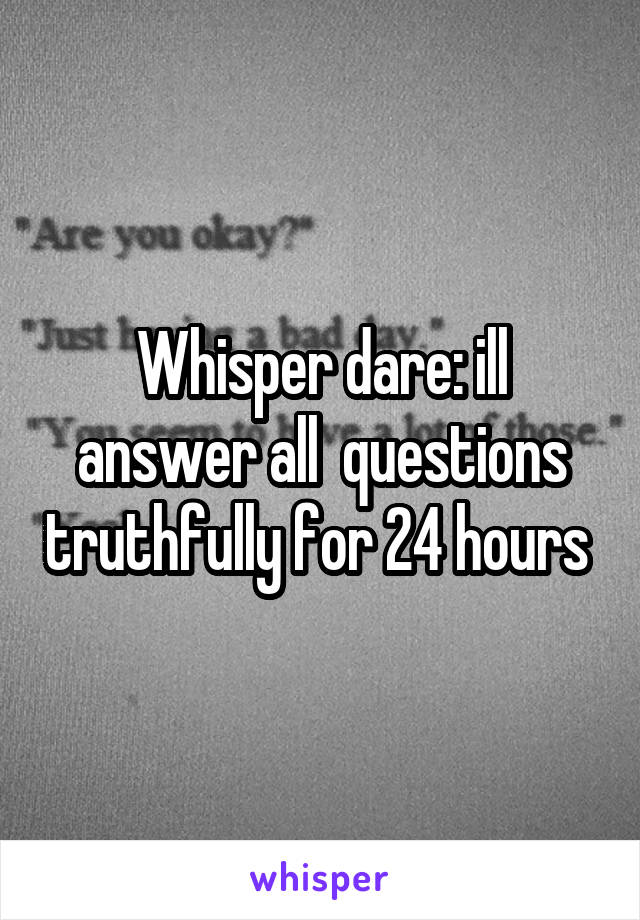 Whisper dare: ill answer all  questions truthfully for 24 hours