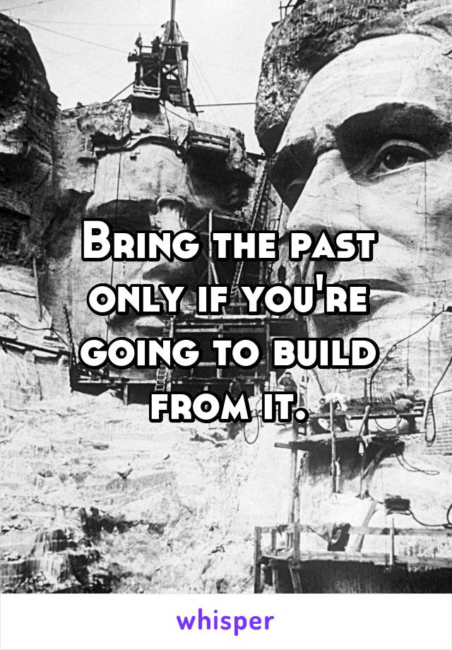 Bring the past only if you're going to build from it.