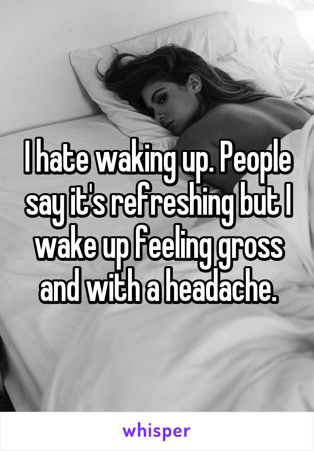 I hate waking up. People say it's refreshing but I wake up feeling gross and with a headache.