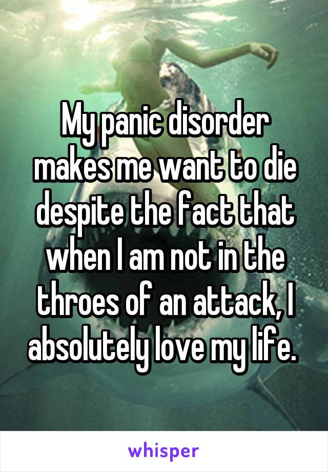 My panic disorder makes me want to die despite the fact that when I am not in the throes of an attack, I absolutely love my life.