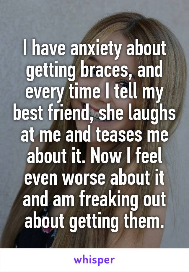I have anxiety about getting braces, and every time I tell my best friend, she laughs at me and teases me about it. Now I feel even worse about it and am freaking out about getting them.
