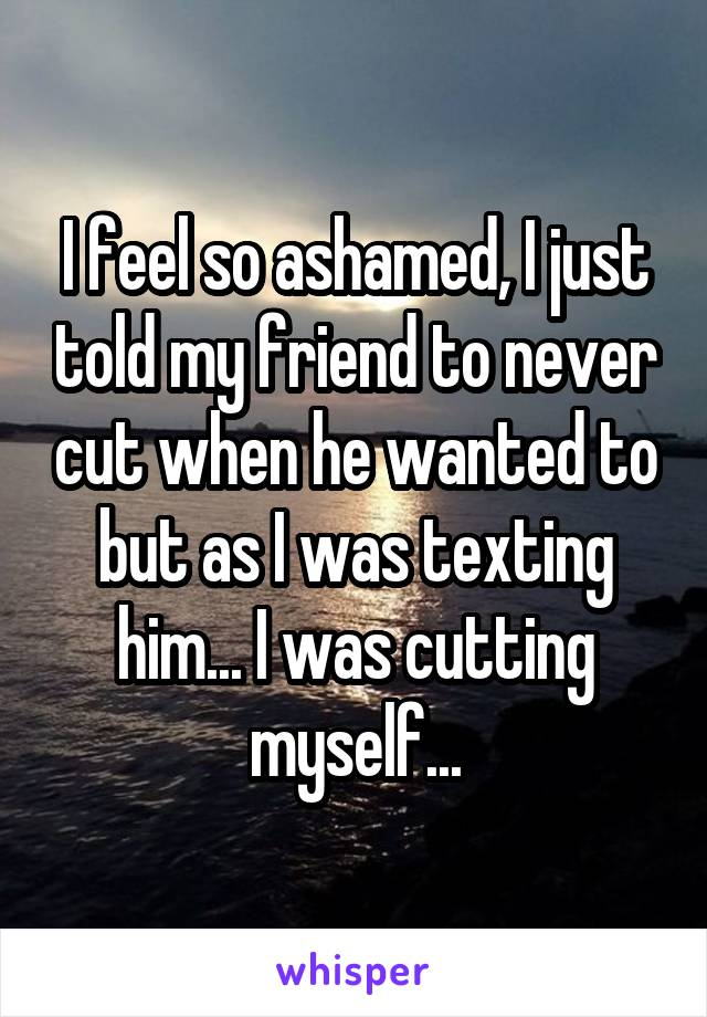 I feel so ashamed, I just told my friend to never cut when he wanted to but as I was texting him... I was cutting myself...