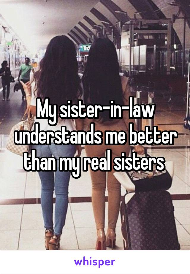 My sister-in-law understands me better than my real sisters