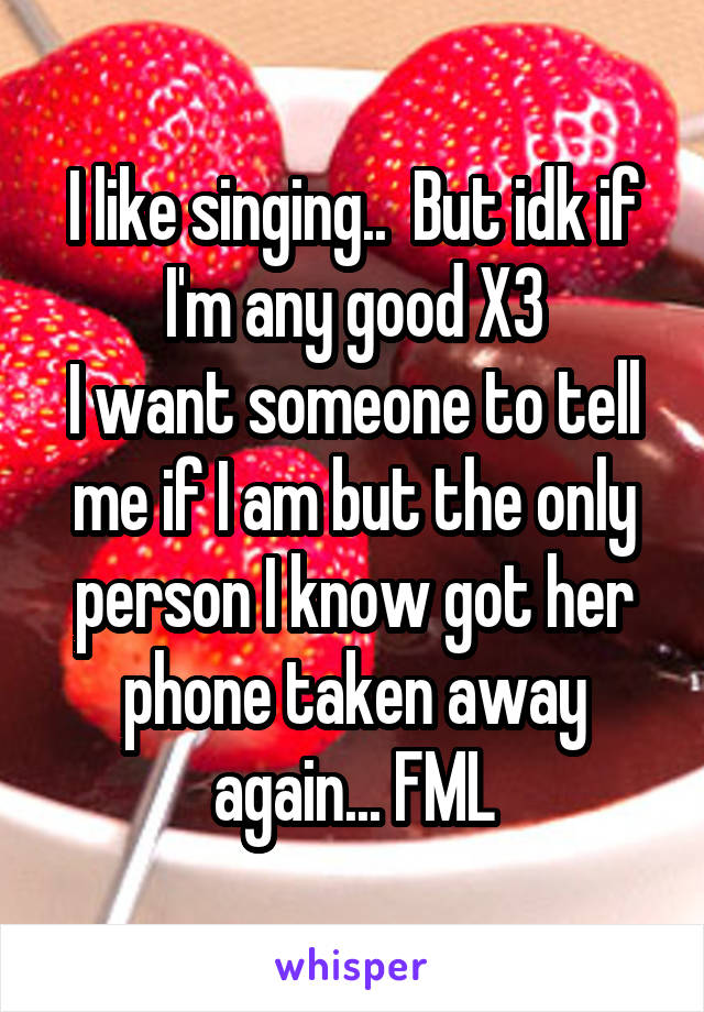 I like singing..  But idk if I'm any good X3 I want someone to tell me if I am but the only person I know got her phone taken away again... FML