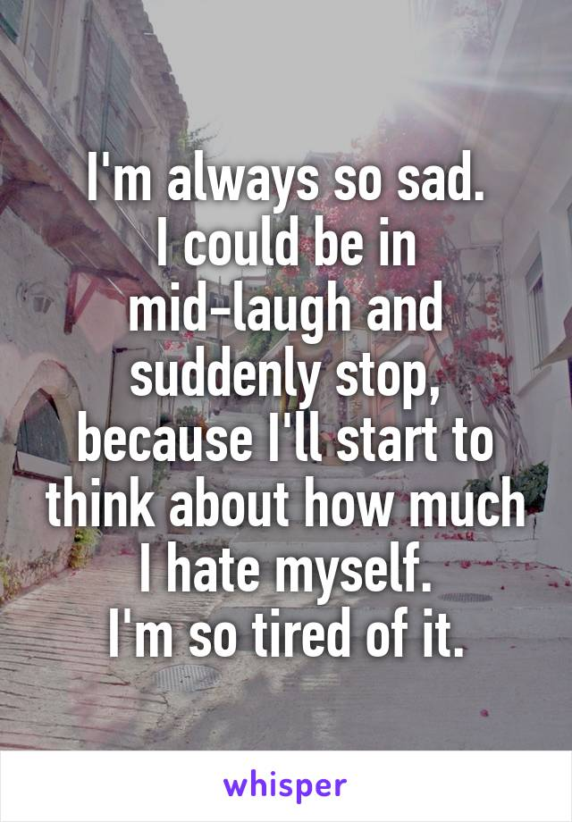 I'm always so sad. I could be in mid-laugh and suddenly stop, because I'll start to think about how much I hate myself. I'm so tired of it.