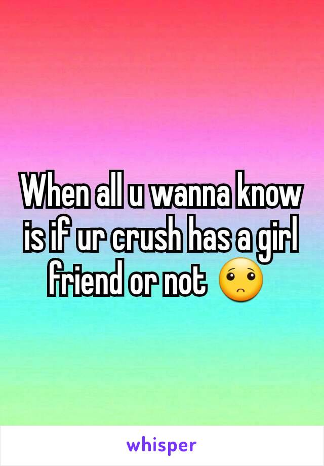 When all u wanna know is if ur crush has a girl friend or not 🙁