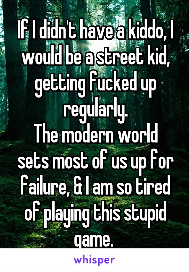 If I didn't have a kiddo, I would be a street kid, getting fucked up regularly. The modern world sets most of us up for failure, & I am so tired of playing this stupid game.