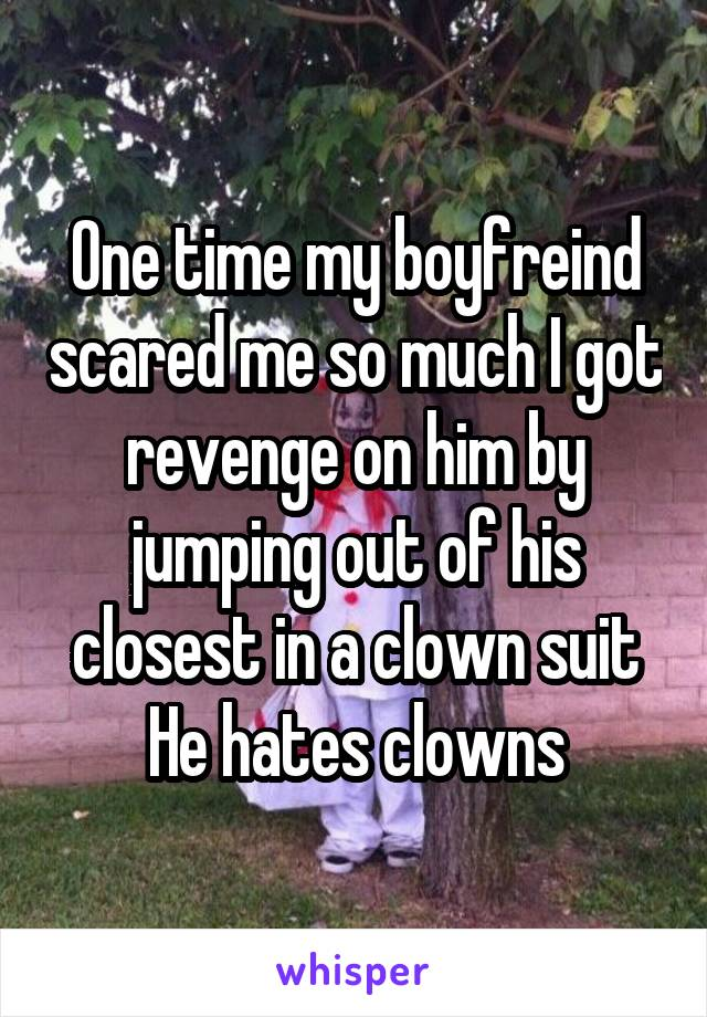 One time my boyfreind scared me so much I got revenge on him by jumping out of his closest in a clown suit He hates clowns
