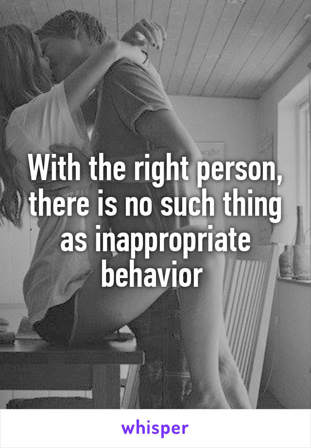 With the right person, there is no such thing as inappropriate behavior