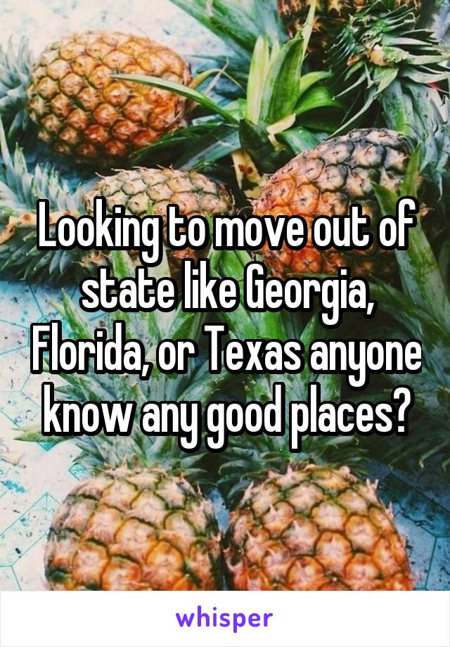 Looking to move out of state like Georgia, Florida, or Texas anyone know any good places?