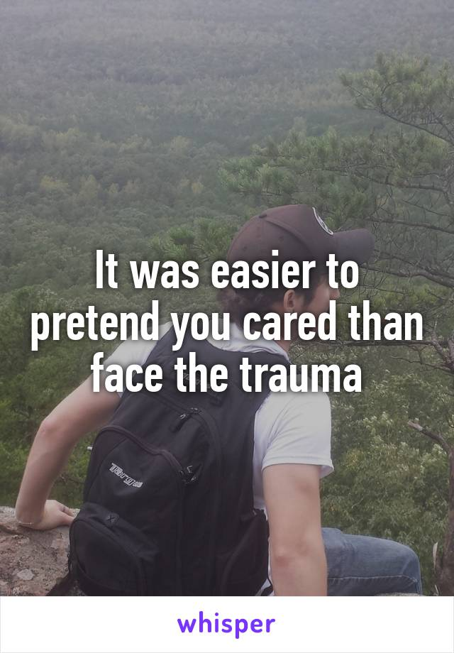 It was easier to pretend you cared than face the trauma