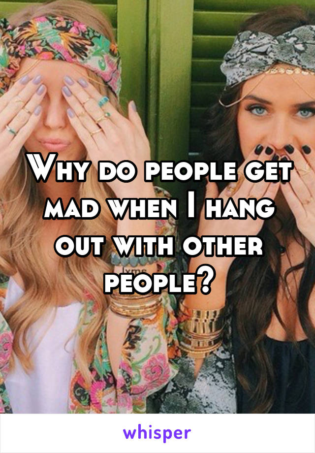 Why do people get mad when I hang out with other people?