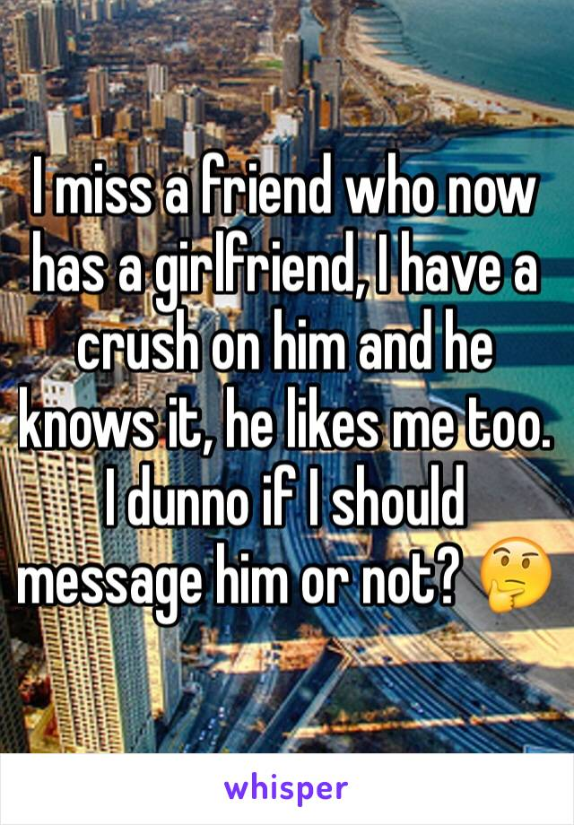 I miss a friend who now has a girlfriend, I have a crush on him and he knows it, he likes me too. I dunno if I should message him or not? 🤔