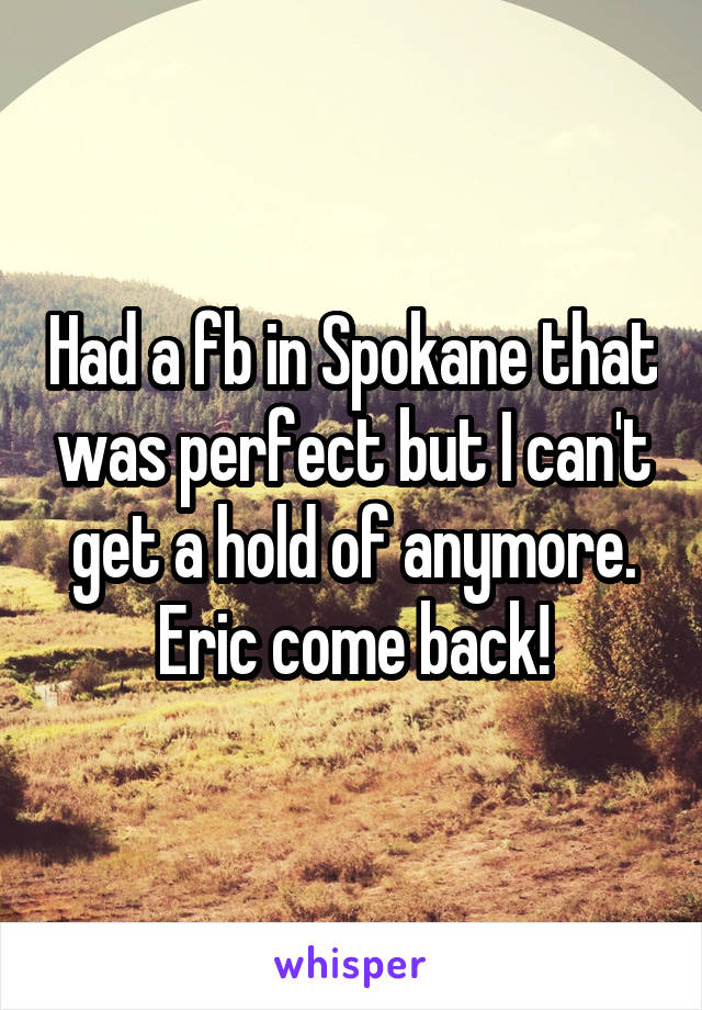 Had a fb in Spokane that was perfect but I can't get a hold of anymore. Eric come back!