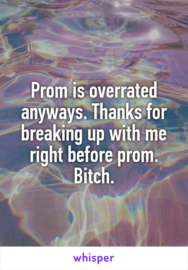 Prom is overrated anyways. Thanks for breaking up with me right before prom. Bitch.