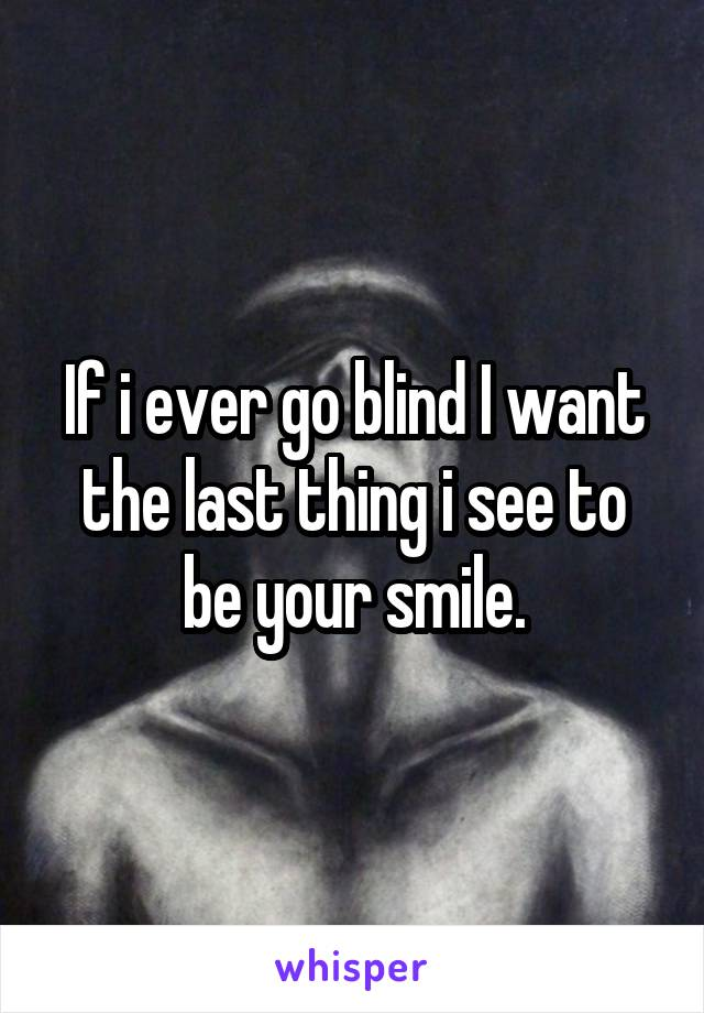 If i ever go blind I want the last thing i see to be your smile.