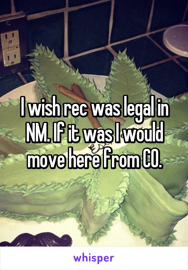 I wish rec was legal in NM. If it was I would move here from CO.