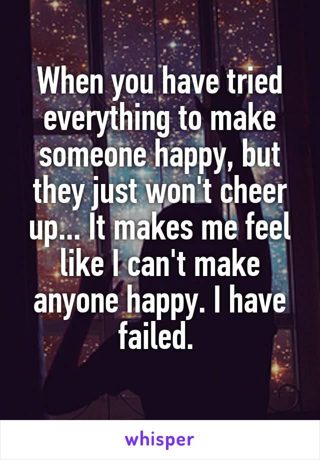 When you have tried everything to make someone happy, but they just won't cheer up... It makes me feel like I can't make anyone happy. I have failed.