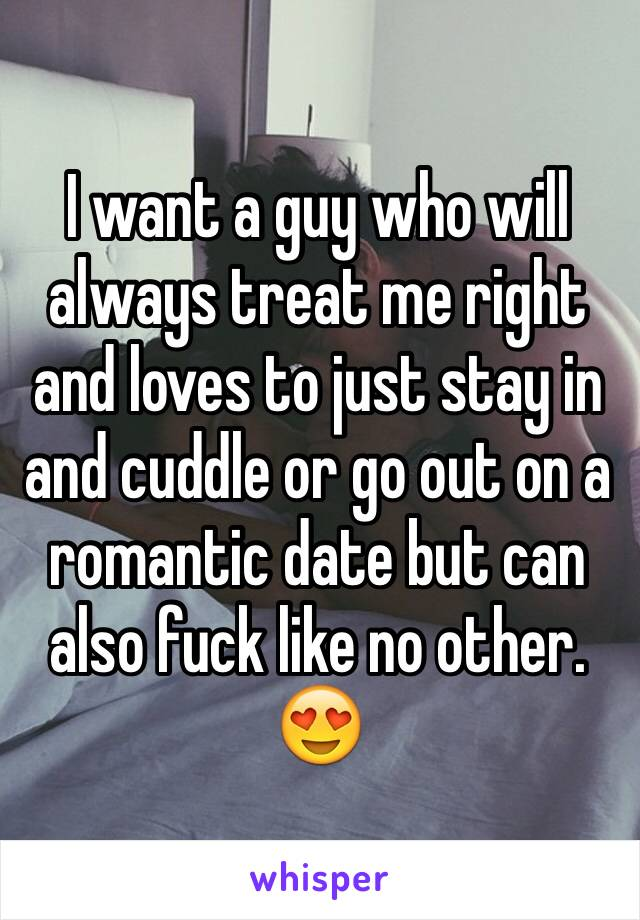 I want a guy who will always treat me right and loves to just stay in and cuddle or go out on a romantic date but can also fuck like no other. 😍