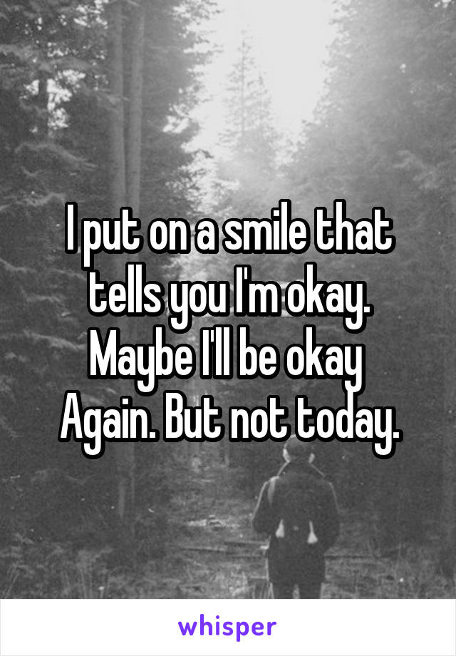 I put on a smile that tells you I'm okay. Maybe I'll be okay  Again. But not today.