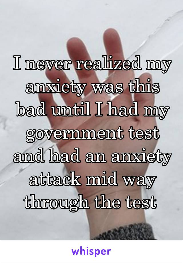 I never realized my anxiety was this bad until I had my government test and had an anxiety attack mid way through the test