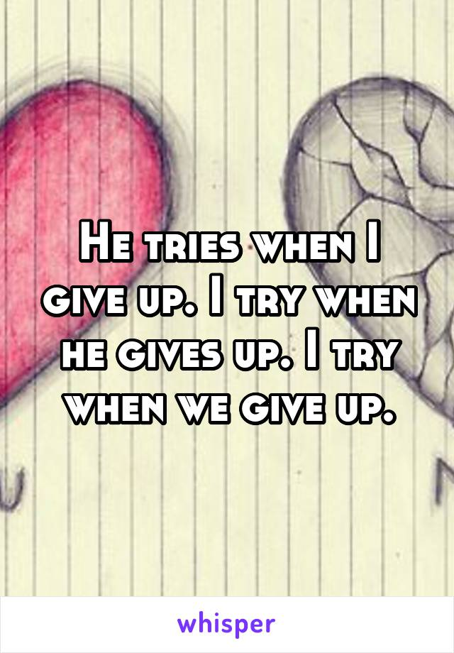 He tries when I give up. I try when he gives up. I try when we give up.