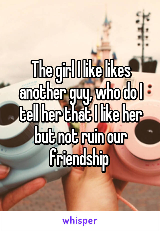 The girl I like likes another guy, who do I tell her that I like her but not ruin our friendship