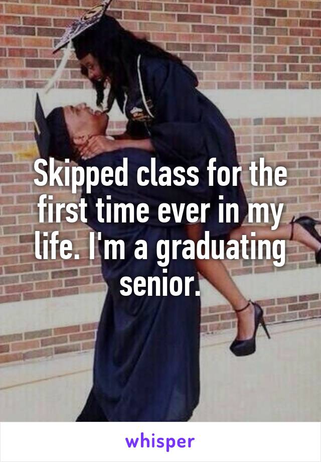 Skipped class for the first time ever in my life. I'm a graduating senior.