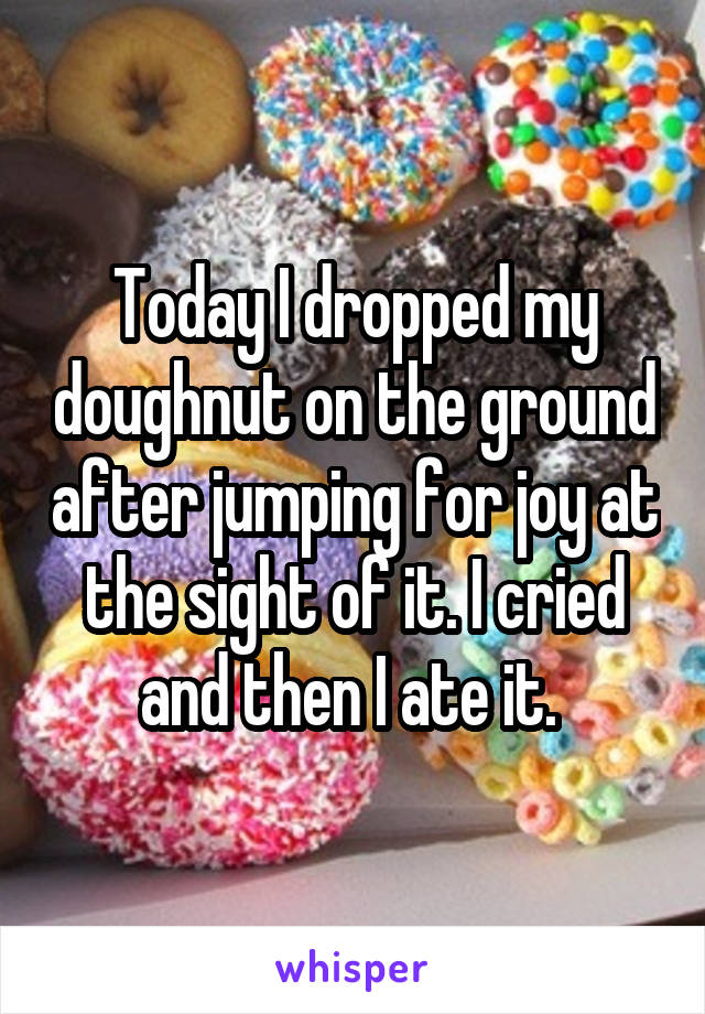 Today I dropped my doughnut on the ground after jumping for joy at the sight of it. I cried and then I ate it.