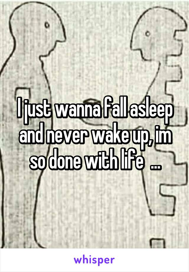 I just wanna fall asleep and never wake up, im so done with life  ...