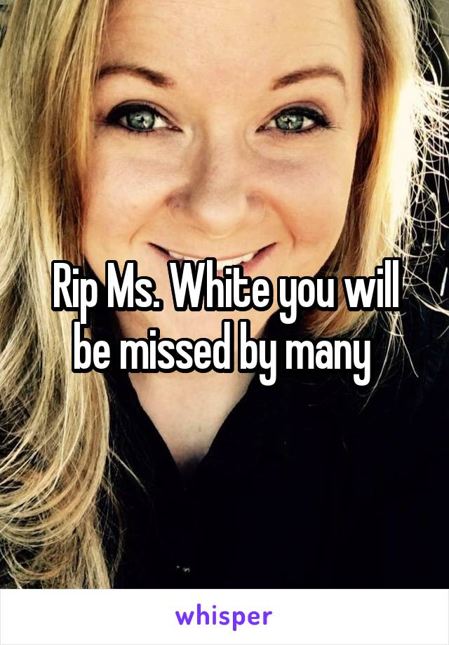 Rip Ms. White you will be missed by many