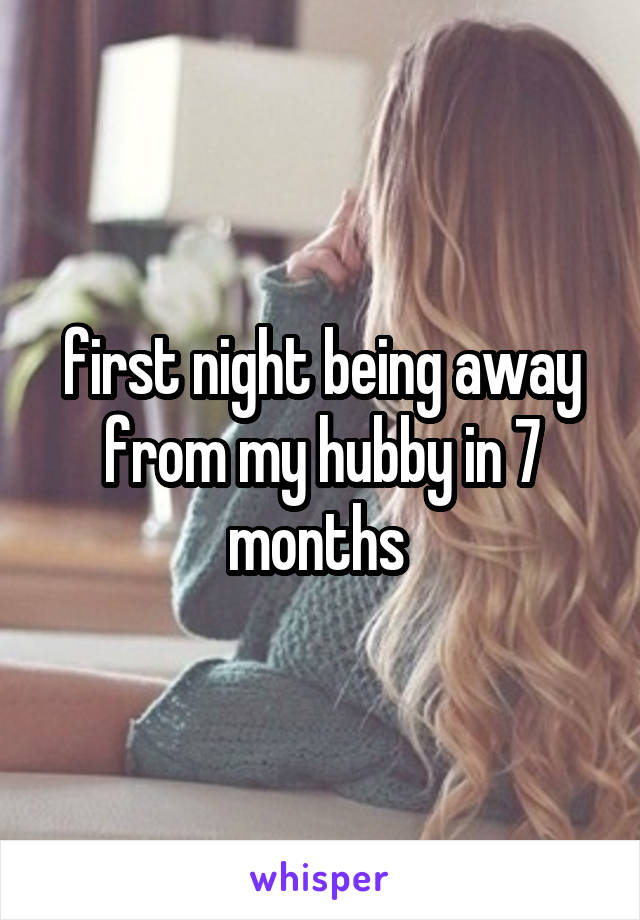 first night being away from my hubby in 7 months