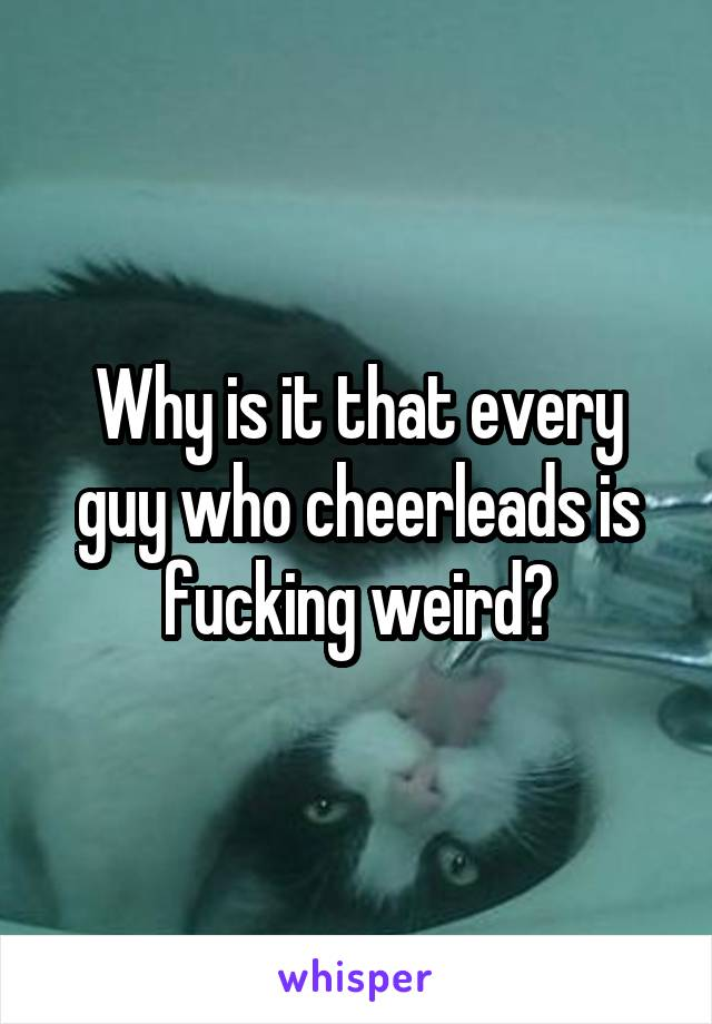 Why is it that every guy who cheerleads is fucking weird?