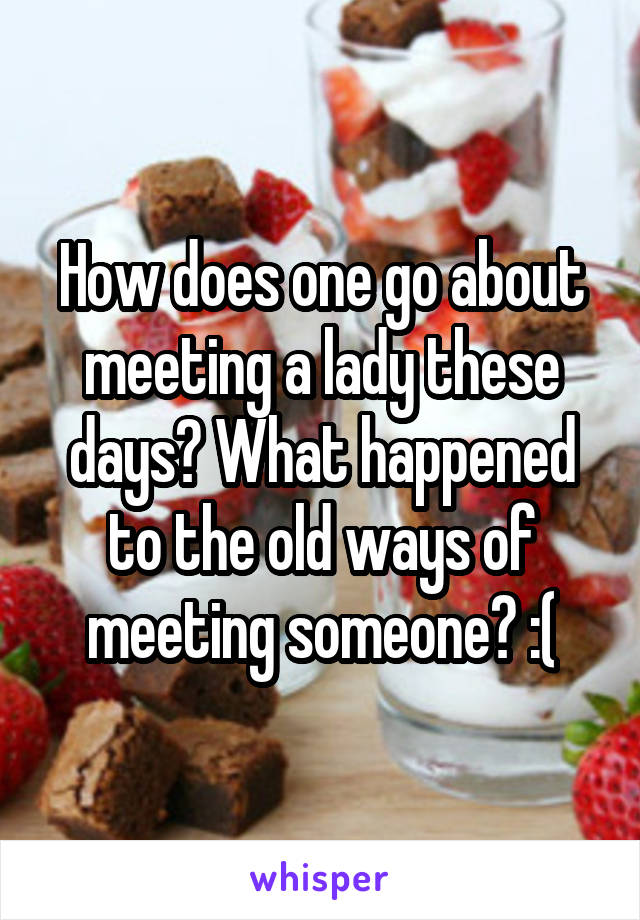 How does one go about meeting a lady these days? What happened to the old ways of meeting someone? :(