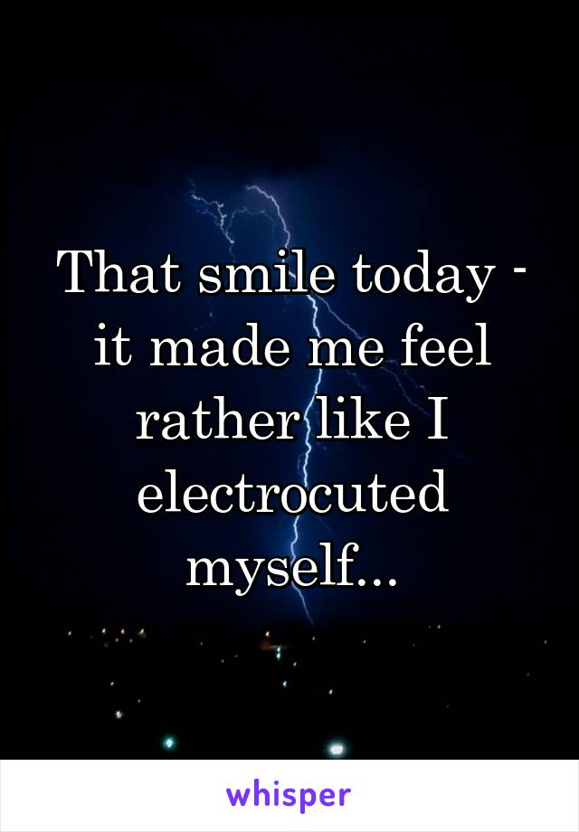 That smile today - it made me feel rather like I electrocuted myself...