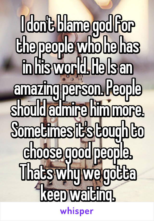 I don't blame god for the people who he has in his world. He Is an amazing person. People should admire him more. Sometimes it's tough to choose good people. Thats why we gotta keep waiting.