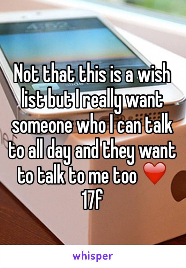 Not that this is a wish list but I really want someone who I can talk to all day and they want to talk to me too ❤️ 17f
