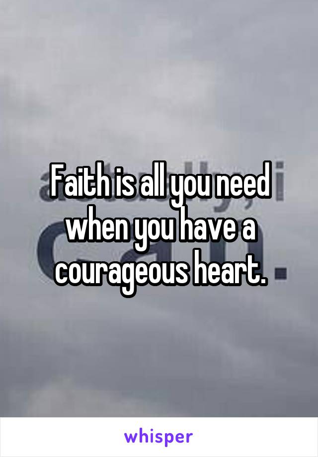 Faith is all you need when you have a courageous heart.