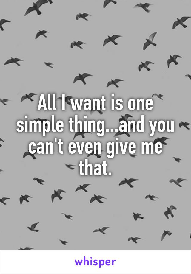 All I want is one simple thing...and you can't even give me that.