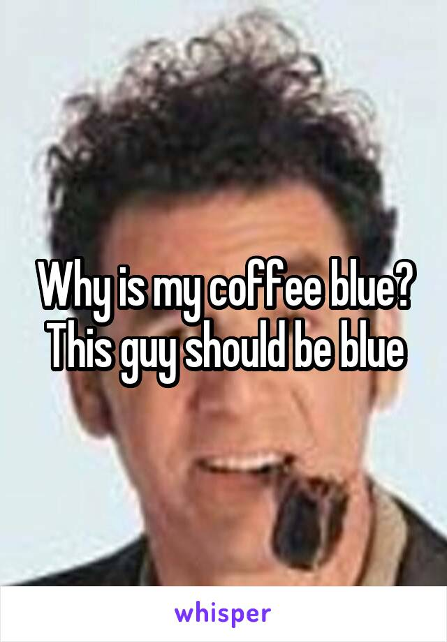 Why is my coffee blue? This guy should be blue