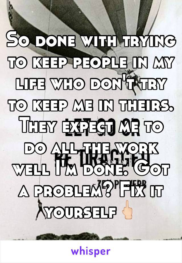So done with trying to keep people in my life who don't try to keep me in theirs. They expect me to do all the work well I'm done. Got a problem? Fix it yourself🖕🏻