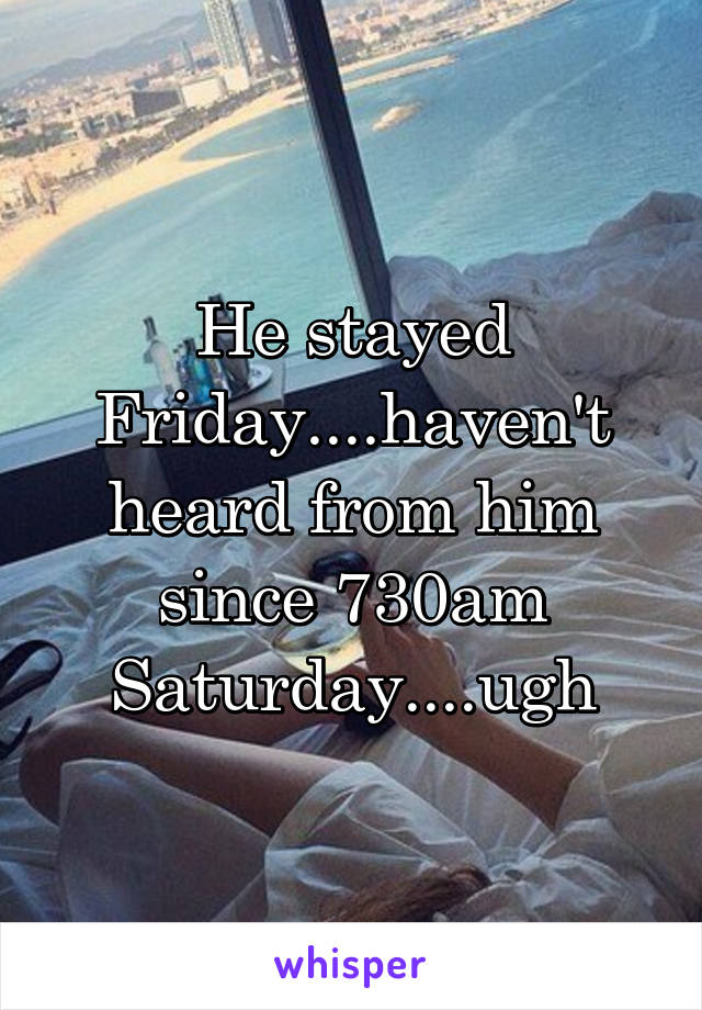 He stayed Friday....haven't heard from him since 730am Saturday....ugh