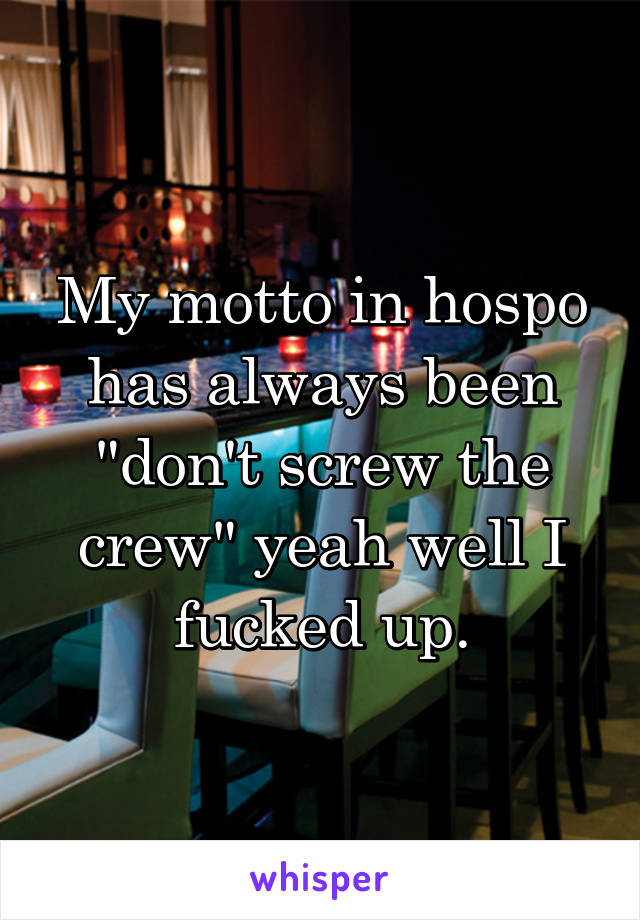 "My motto in hospo has always been ""don't screw the crew"" yeah well I fucked up."