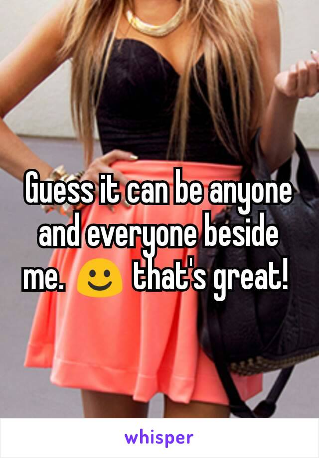Guess it can be anyone and everyone beside me. ☺ that's great!