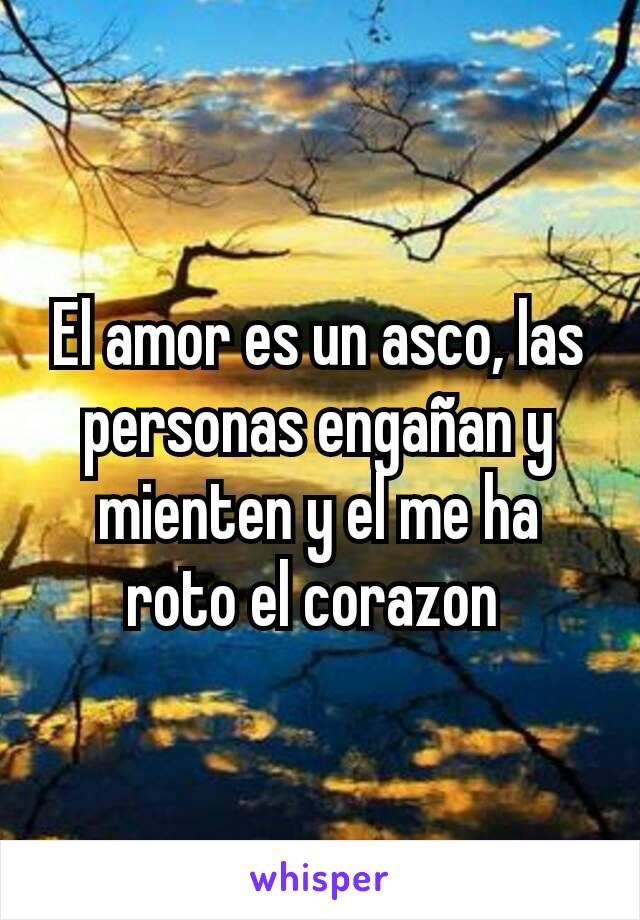 El amor es un asco, las personas engañan y mienten y el me ha roto el corazon