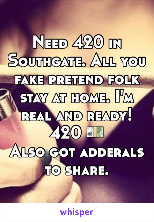 Need 420 in Southgate. All you fake pretend folk stay at home. I'm real and ready! 420 💶  Also got adderals to share.